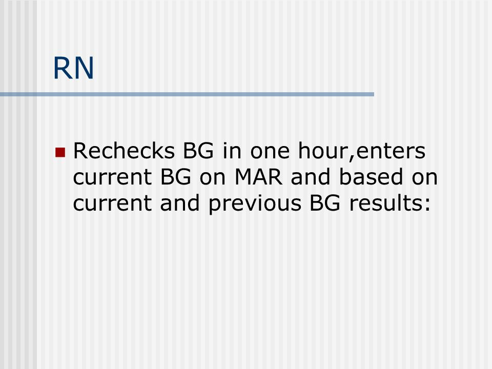 RN Rechecks BG in one hour,enters current BG on MAR and based on current and previous BG results: