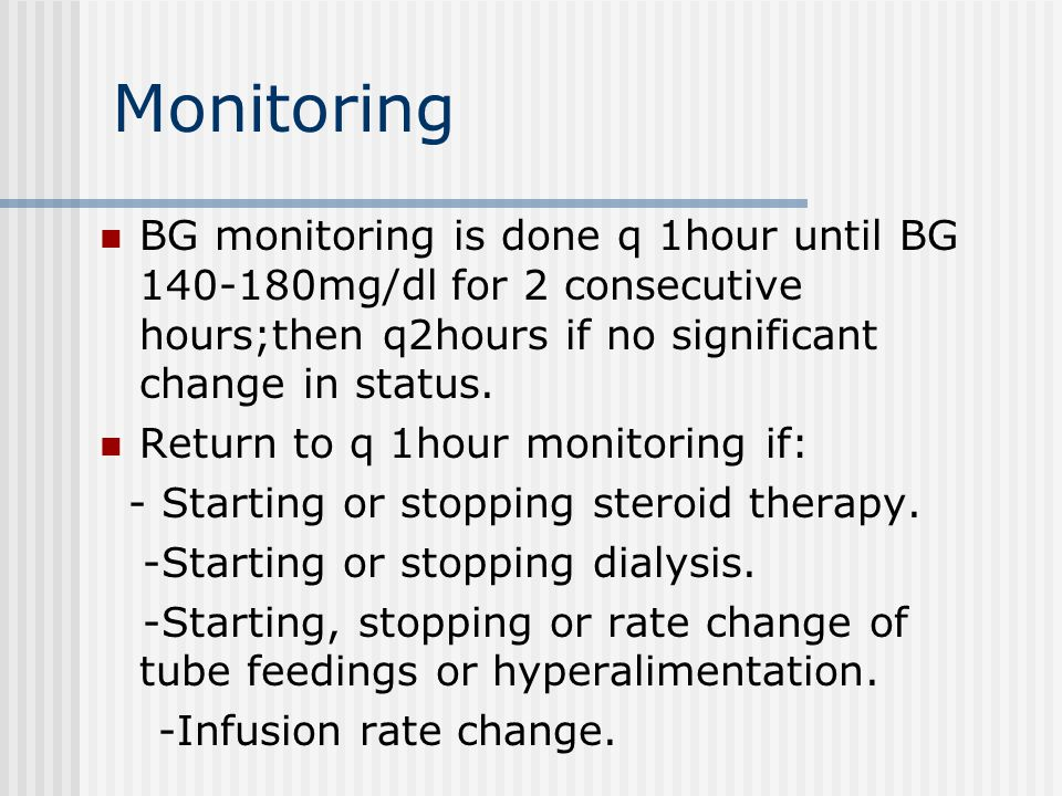 Monitoring BG monitoring is done q 1hour until BG 140-180mg/dl for 2 consecutive hours;then q2hours if no significant change in status.