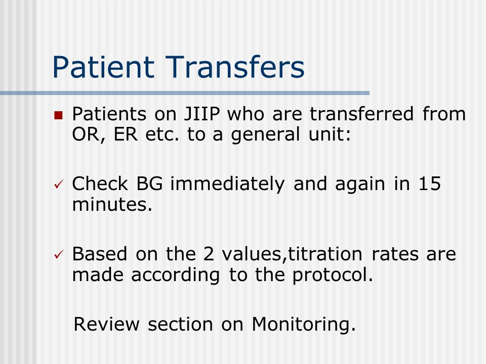 Patient Transfers Patients on JIIP who are transferred from OR, ER etc. to a general unit: Check BG immediately and again in 15 minutes.