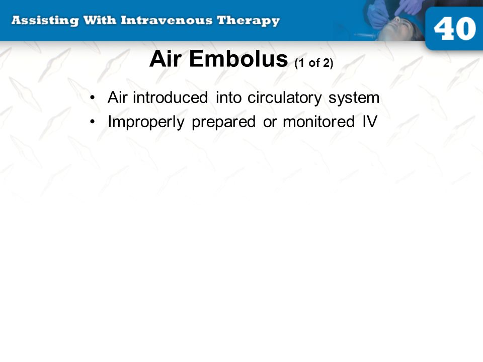 Air Embolus (1 of 2) Air introduced into circulatory system