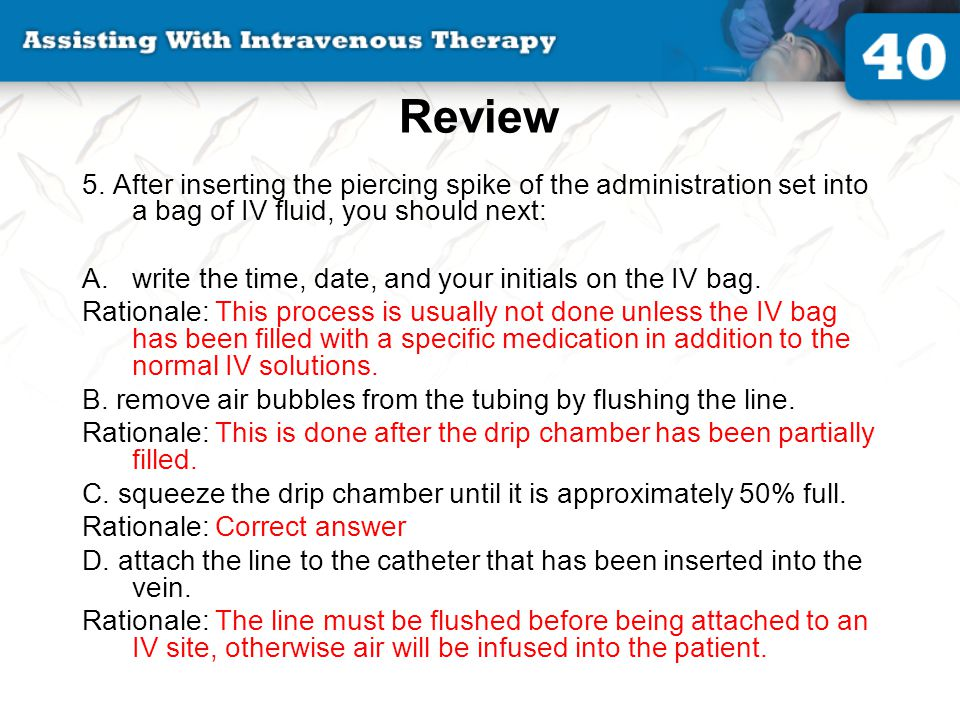 Review 5. After inserting the piercing spike of the administration set into a bag of IV fluid, you should next: