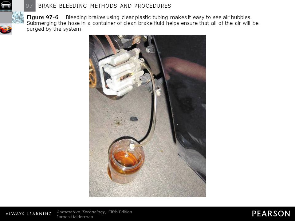 Figure 97-6 Bleeding brakes using clear plastic tubing makes it easy to see air bubbles. Submerging the hose in a container of clean brake fluid helps ensure that all of the air will be purged by the system.