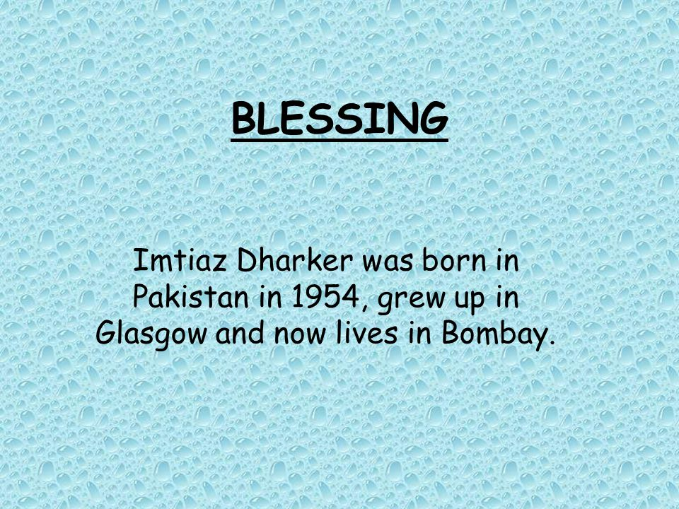 BLESSING Imtiaz Dharker was born in Pakistan in 1954, grew up in Glasgow and now lives in Bombay.