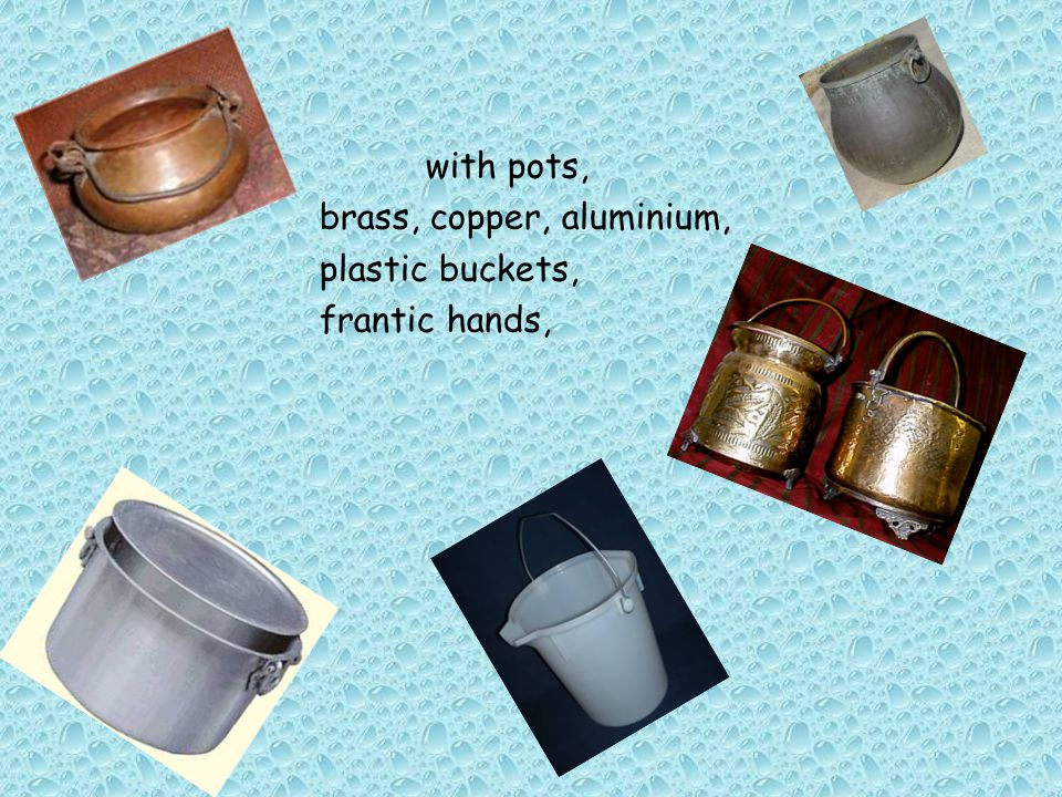 with pots, brass, copper, aluminium, plastic buckets, frantic hands,