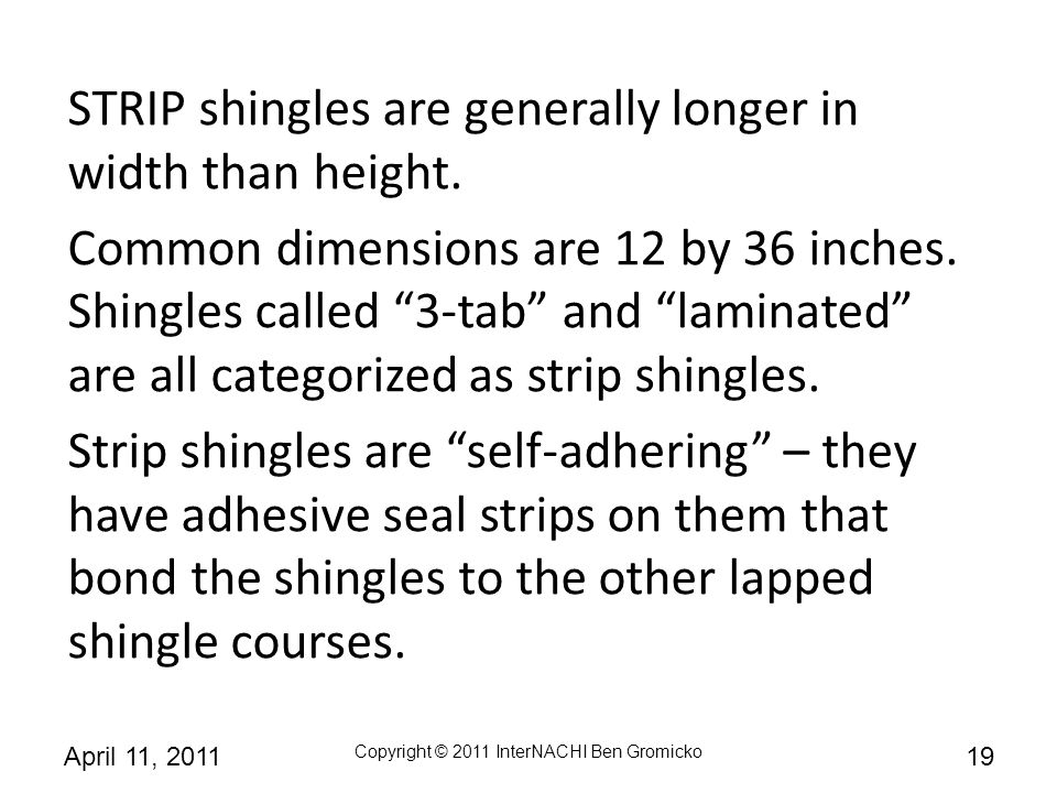 STRIP shingles are generally longer in width than height.