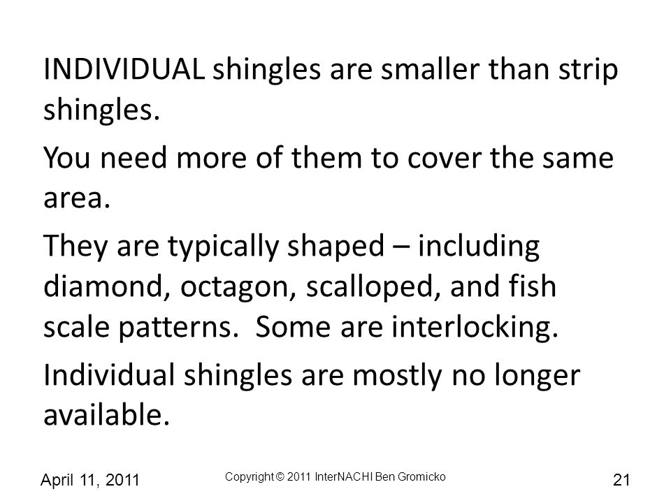 INDIVIDUAL shingles are smaller than strip shingles.