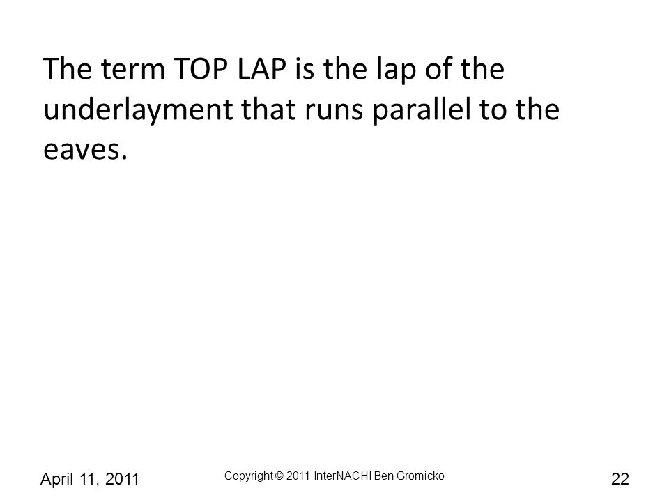 The term TOP LAP is the lap of the underlayment that runs parallel to the eaves.