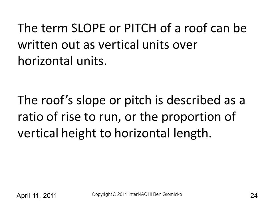 The term SLOPE or PITCH of a roof can be written out as vertical units over horizontal units.