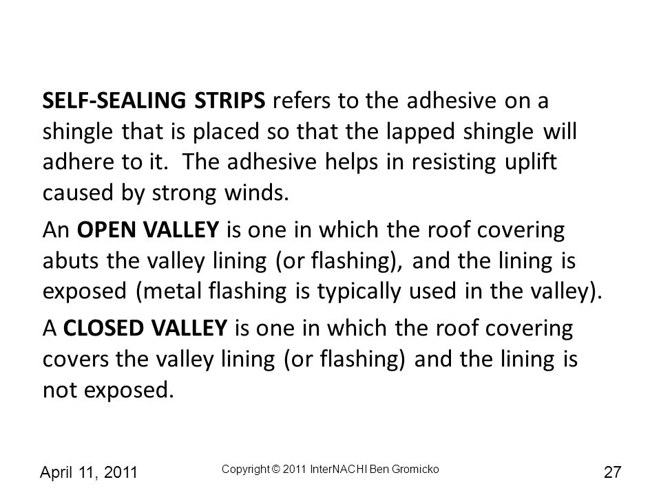 SELF-SEALING STRIPS refers to the adhesive on a shingle that is placed so that the lapped shingle will adhere to it. The adhesive helps in resisting uplift caused by strong winds.
