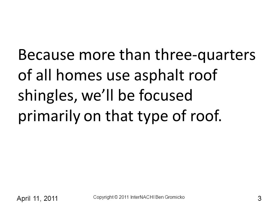 Because more than three-quarters of all homes use asphalt roof shingles, we'll be focused primarily on that type of roof.