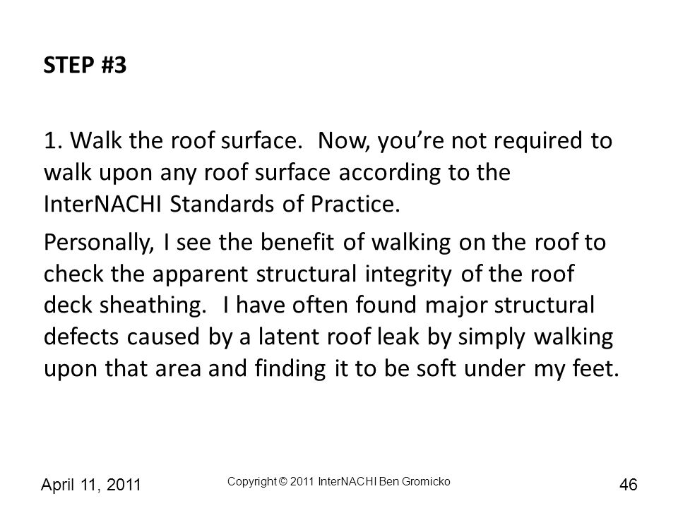 STEP #3 1. Walk the roof surface. Now, you're not required to walk upon any roof surface according to the InterNACHI Standards of Practice.