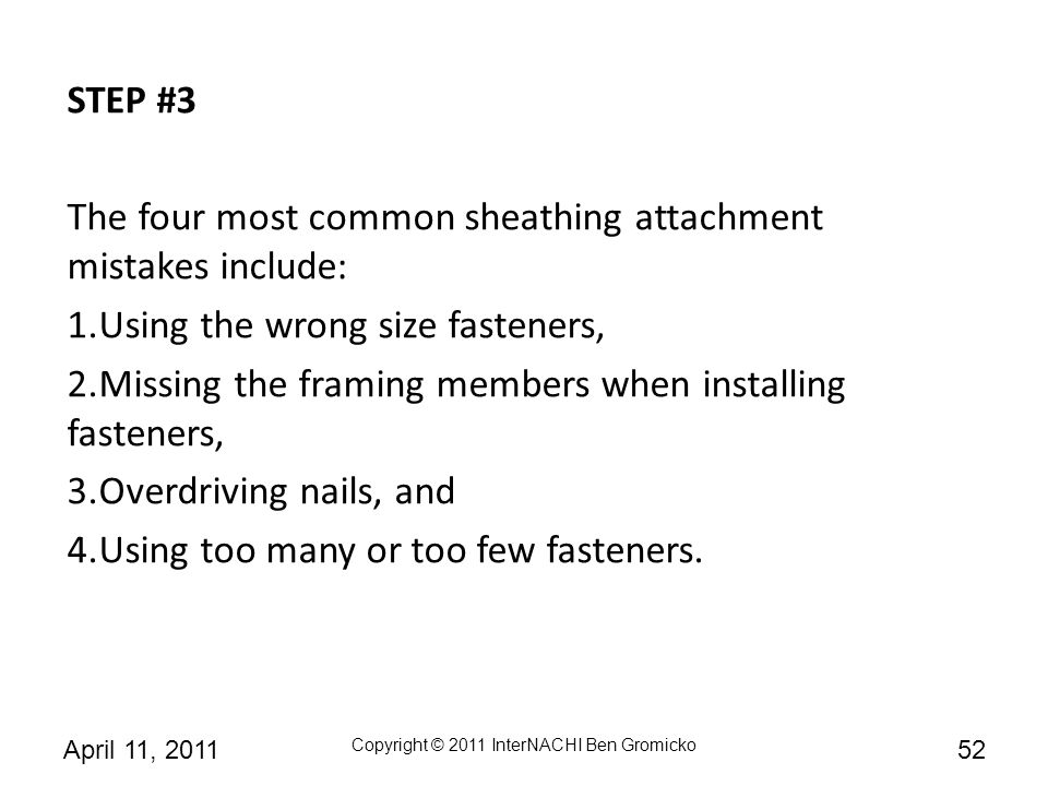 STEP #3 The four most common sheathing attachment mistakes include: Using the wrong size fasteners,