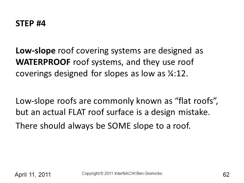 STEP #4 Low-slope roof covering systems are designed as WATERPROOF roof systems, and they use roof coverings designed for slopes as low as ¼:12.