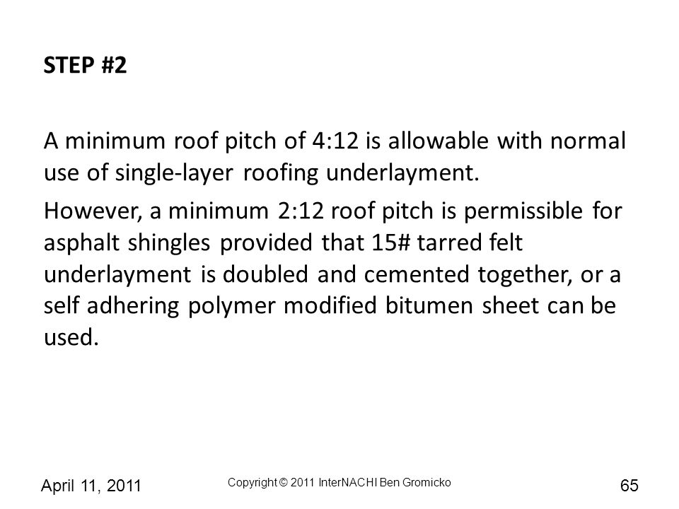 STEP #2 A minimum roof pitch of 4:12 is allowable with normal use of single-layer roofing underlayment.