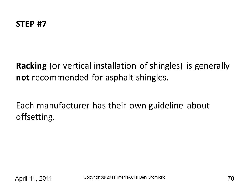 STEP #7 Racking (or vertical installation of shingles) is generally not recommended for asphalt shingles.