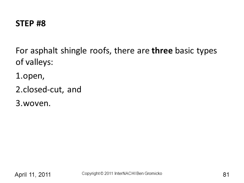 STEP #8 For asphalt shingle roofs, there are three basic types of valleys: open, closed-cut, and.