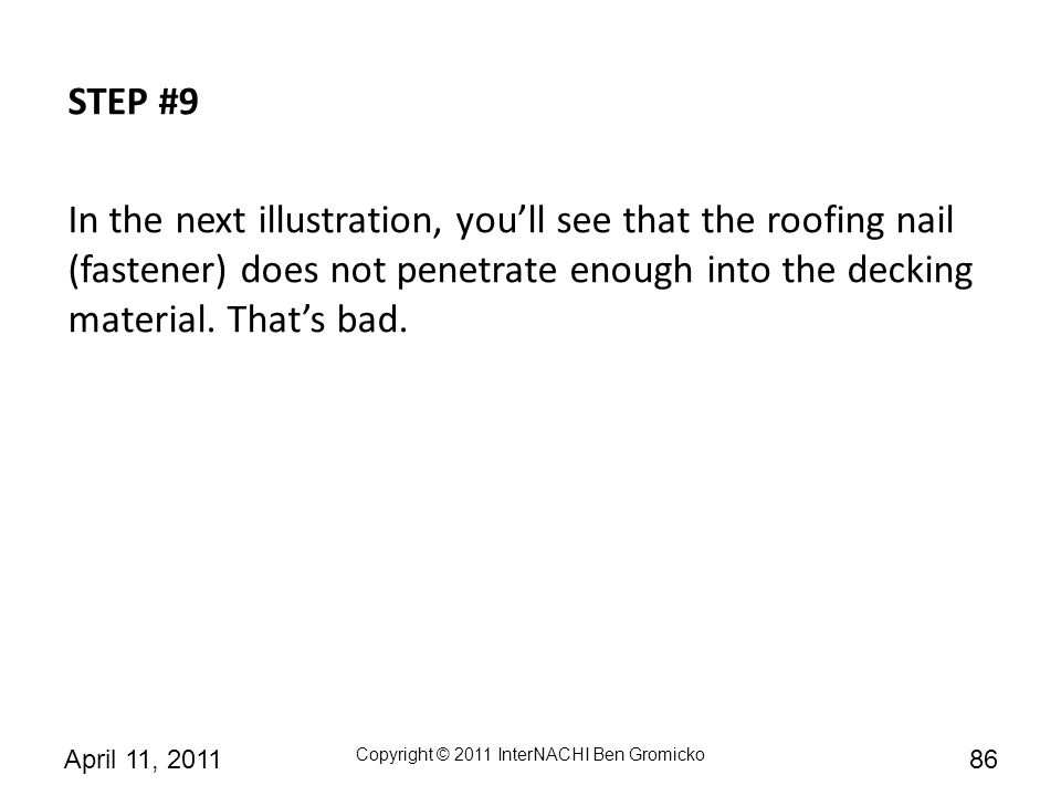 STEP #9 In the next illustration, you'll see that the roofing nail (fastener) does not penetrate enough into the decking material.