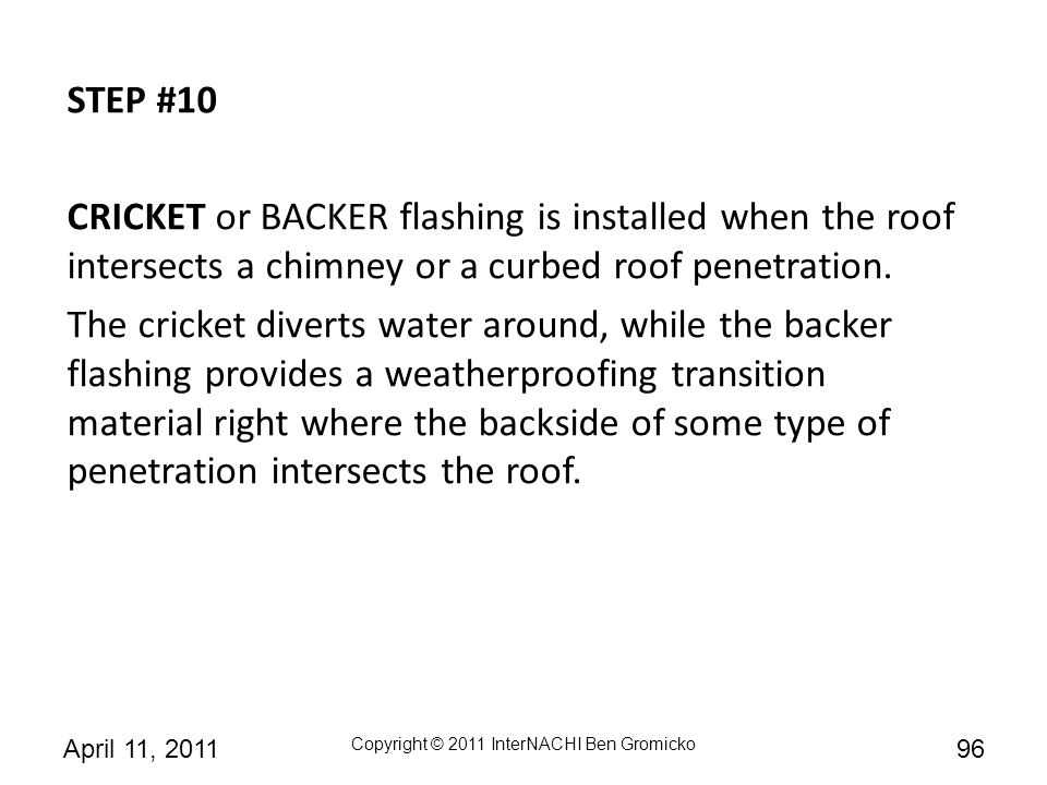 STEP #10 CRICKET or BACKER flashing is installed when the roof intersects a chimney or a curbed roof penetration.