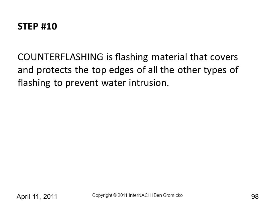 STEP #10 COUNTERFLASHING is flashing material that covers and protects the top edges of all the other types of flashing to prevent water intrusion.