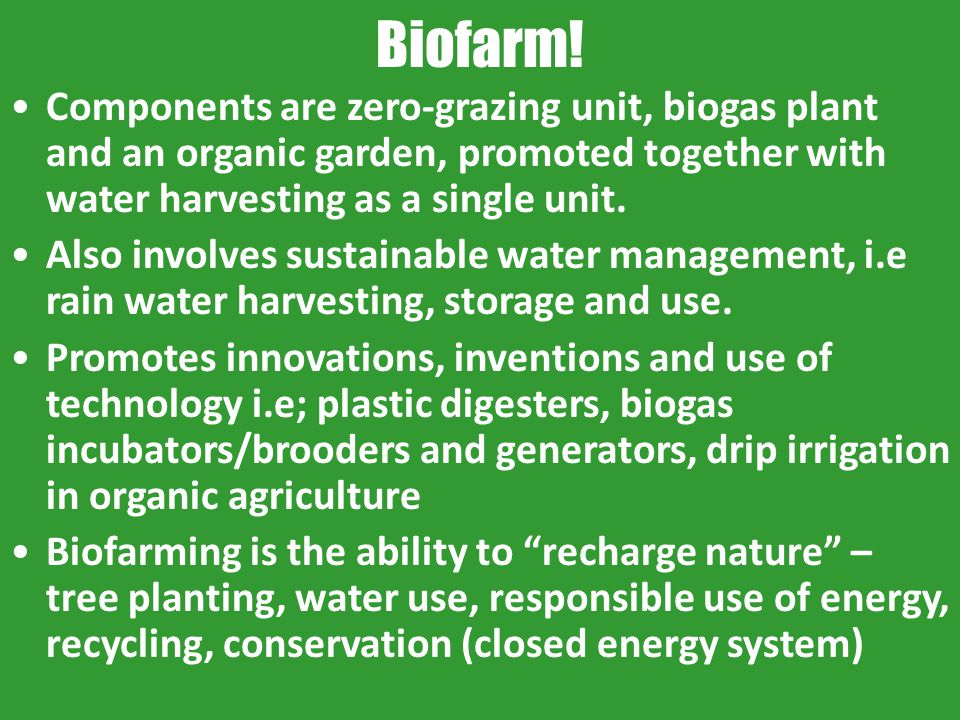Biofarm! Components are zero-grazing unit, biogas plant and an organic garden, promoted together with water harvesting as a single unit.