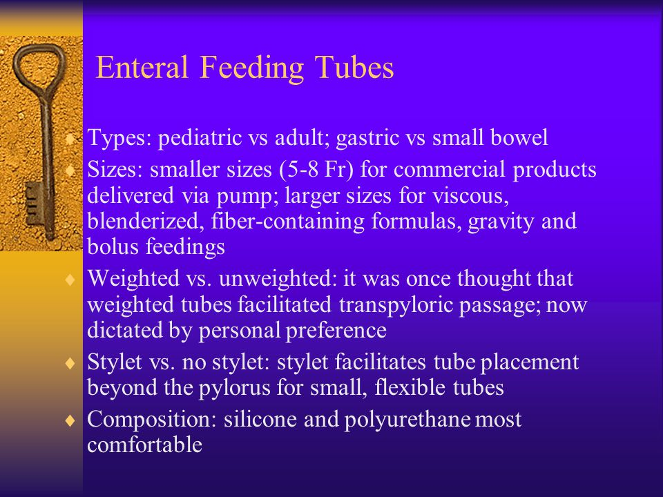 Enteral Feeding Tubes Types: pediatric vs adult; gastric vs small bowel.