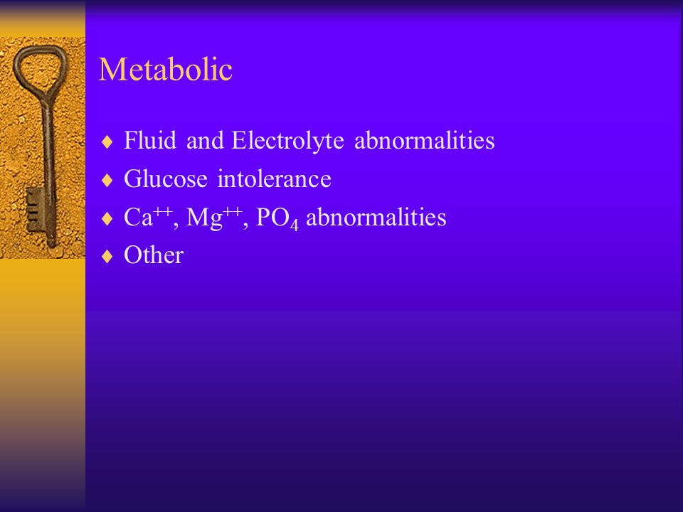 Metabolic Fluid and Electrolyte abnormalities Glucose intolerance
