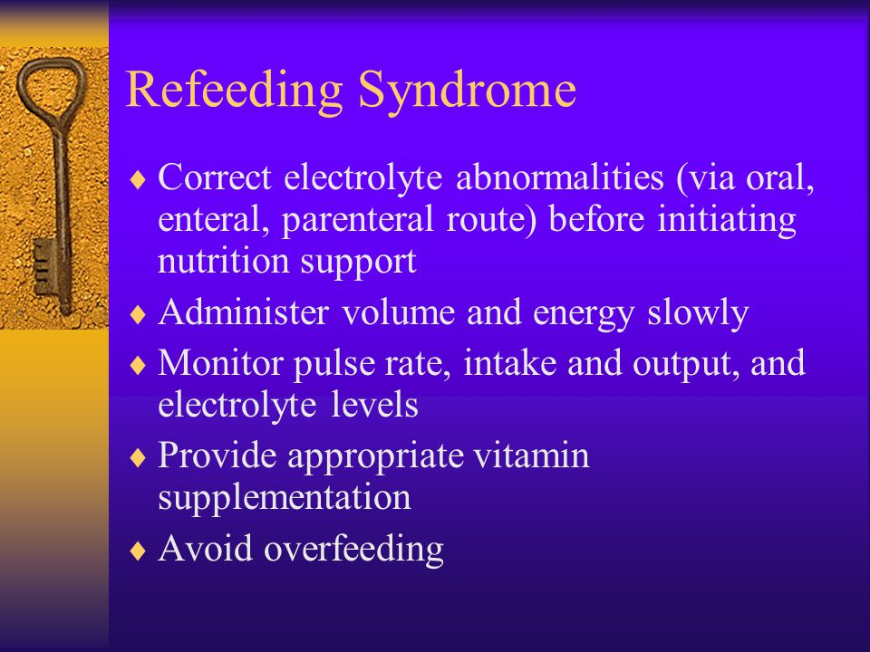 Refeeding Syndrome Correct electrolyte abnormalities (via oral, enteral, parenteral route) before initiating nutrition support.