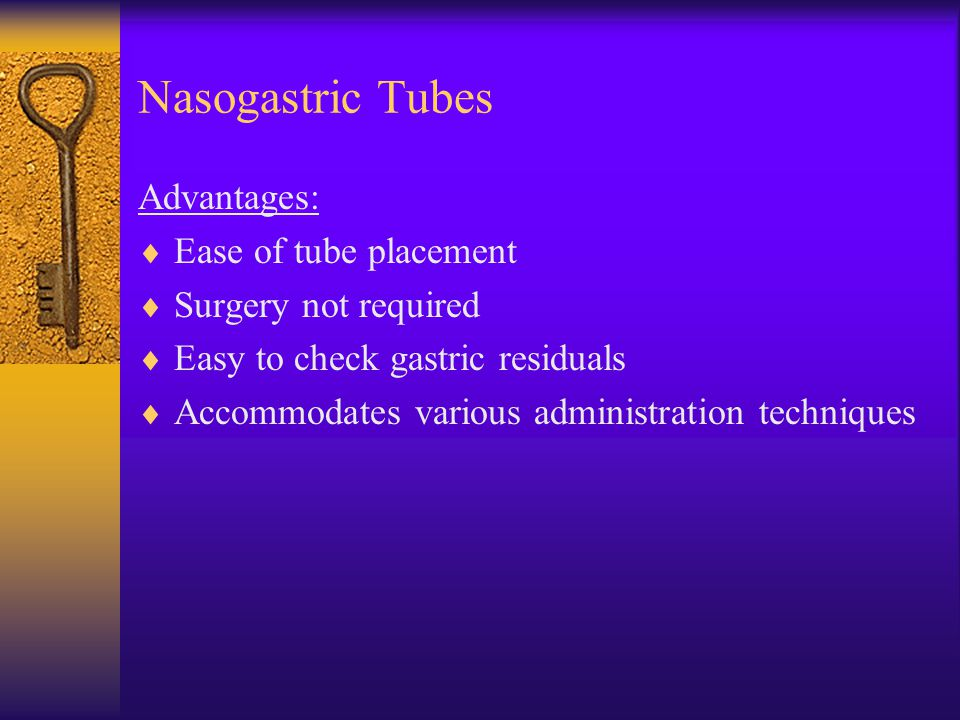 Nasogastric Tubes Advantages: Ease of tube placement