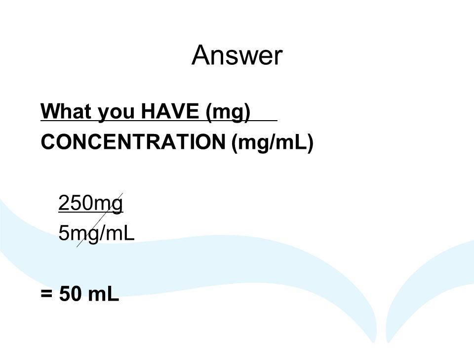 Answer What you HAVE (mg) CONCENTRATION (mg/mL) 250mg 5mg/mL = 50 mL