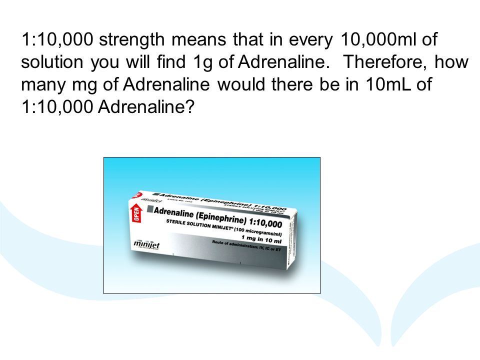 1:10,000 strength means that in every 10,000ml of solution you will find 1g of Adrenaline. Therefore, how many mg of Adrenaline would there be in 10mL of 1:10,000 Adrenaline
