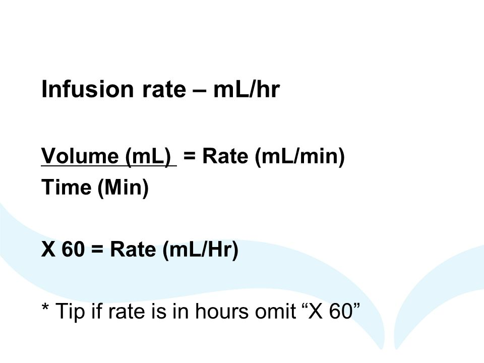 Infusion rate – mL/hr Volume (mL) = Rate (mL/min) Time (Min)