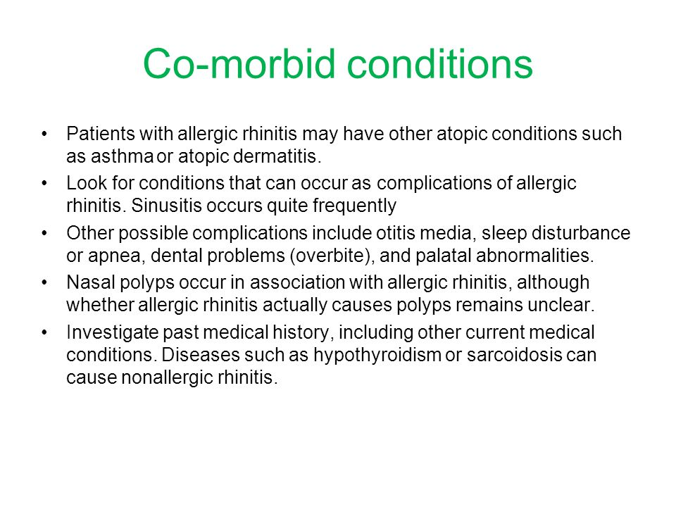 Co-morbid conditions Patients with allergic rhinitis may have other atopic conditions such as asthma or atopic dermatitis.
