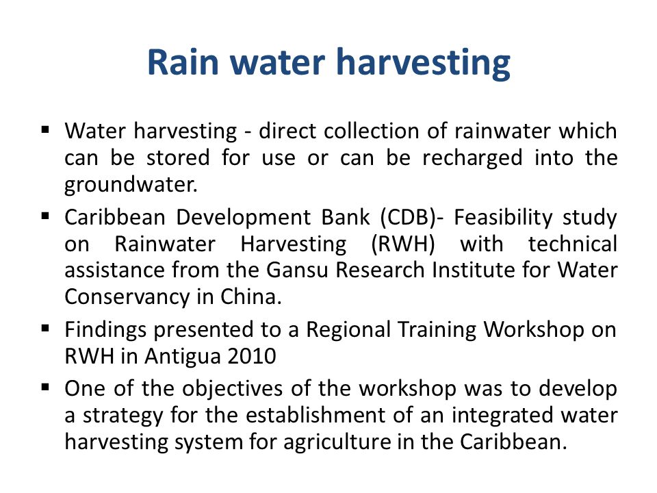 Rain water harvesting Water harvesting - direct collection of rainwater which can be stored for use or can be recharged into the groundwater.