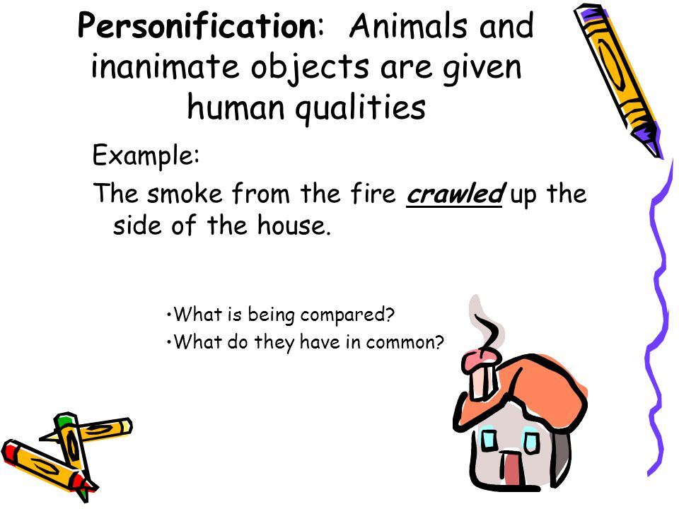 Personification: Animals and inanimate objects are given human qualities