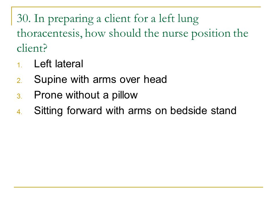 30. In preparing a client for a left lung thoracentesis, how should the nurse position the client