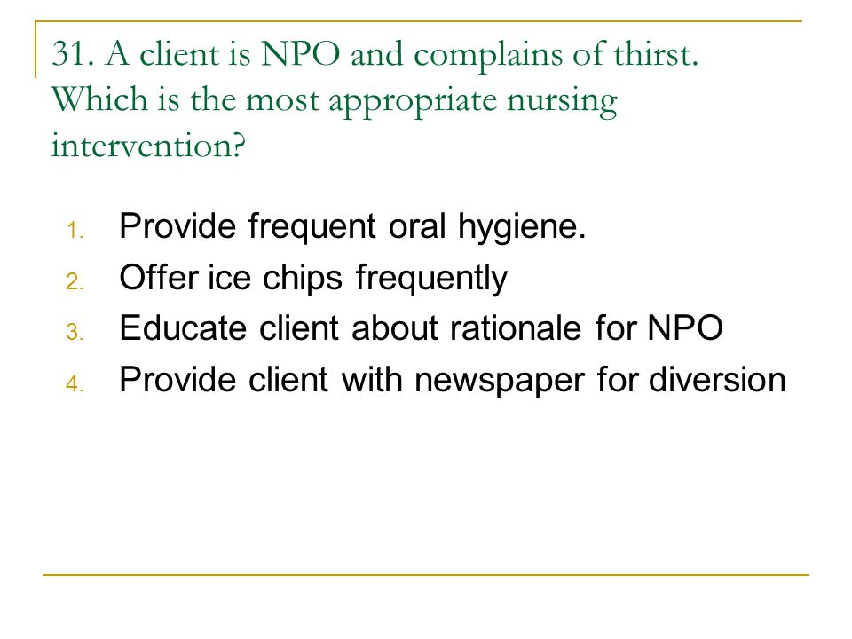 31. A client is NPO and complains of thirst