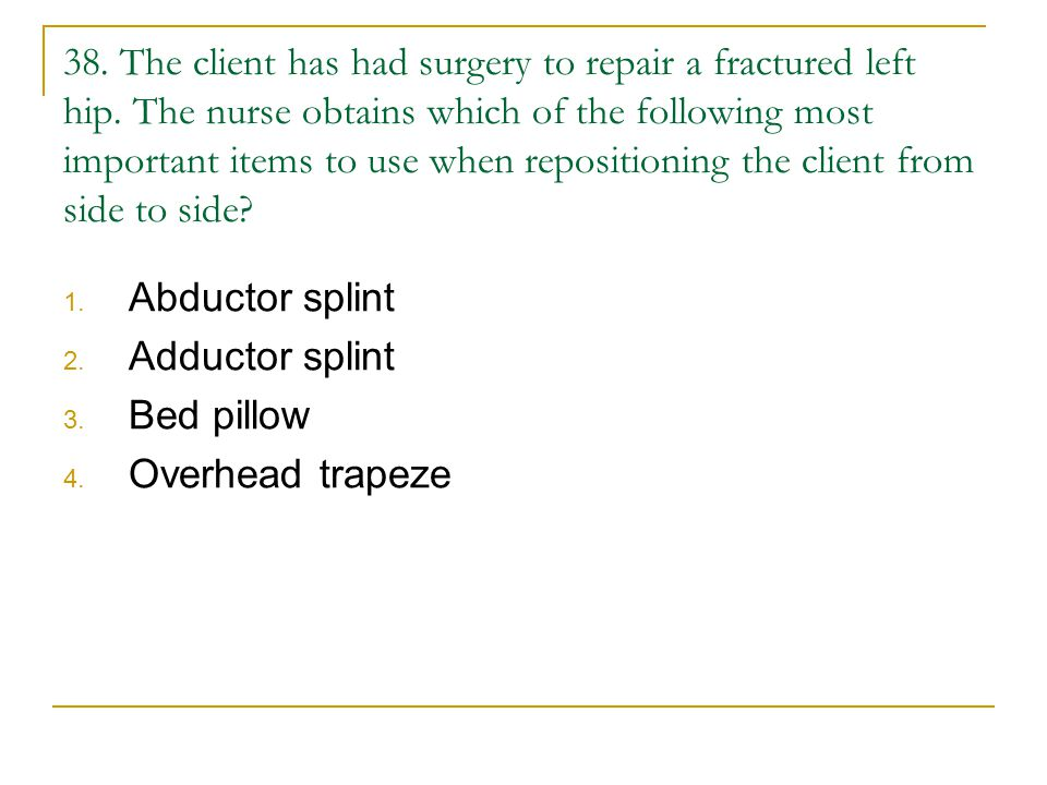 38. The client has had surgery to repair a fractured left hip