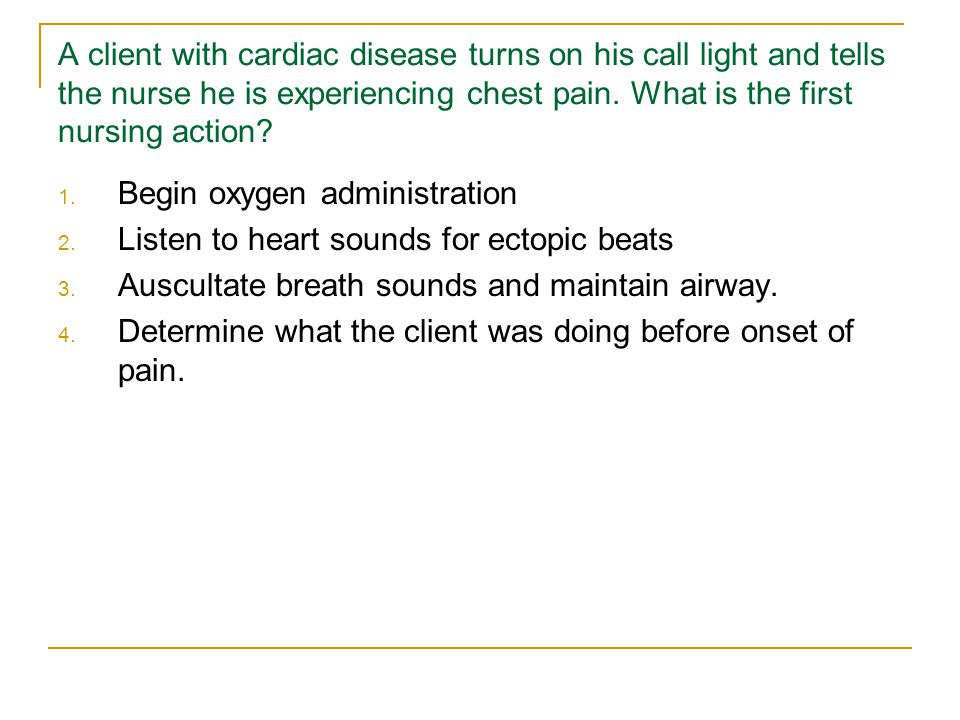 A client with cardiac disease turns on his call light and tells the nurse he is experiencing chest pain. What is the first nursing action