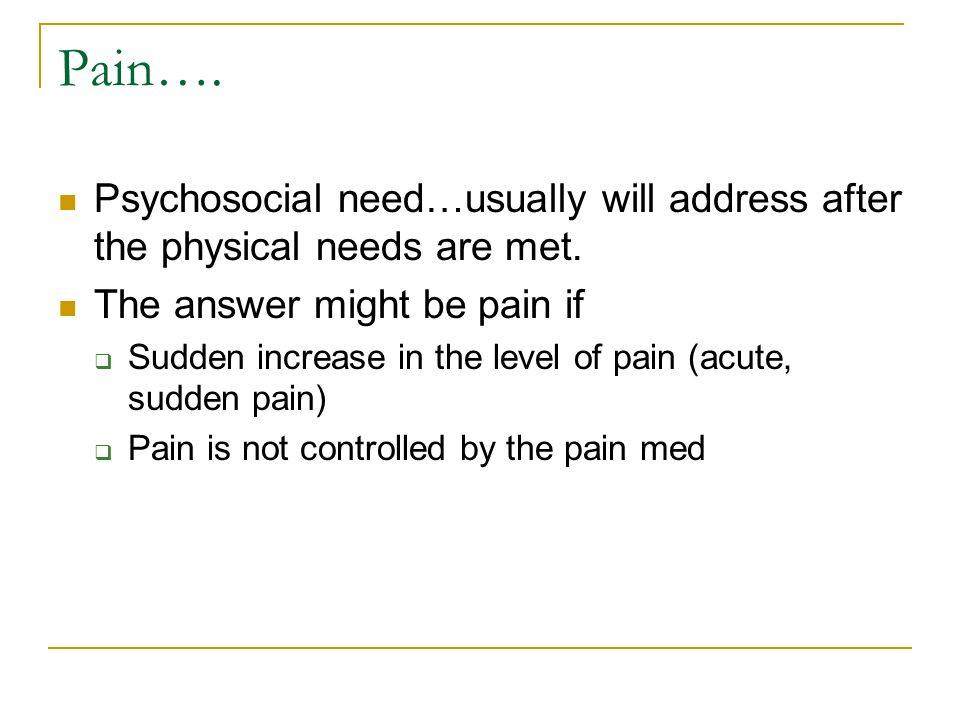 Pain…. Psychosocial need…usually will address after the physical needs are met. The answer might be pain if.