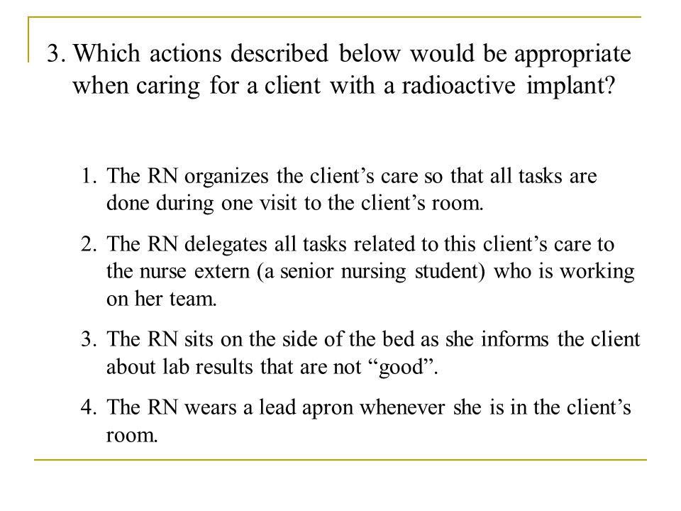 Which actions described below would be appropriate when caring for a client with a radioactive implant