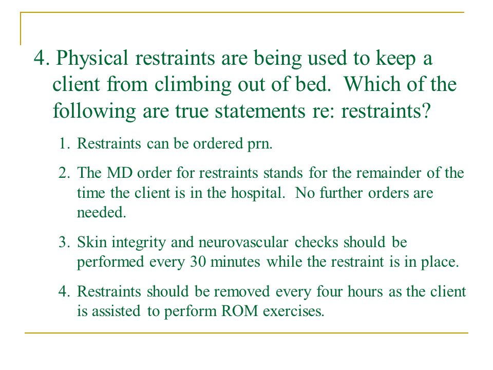 4. Physical restraints are being used to keep a client from climbing out of bed. Which of the following are true statements re: restraints