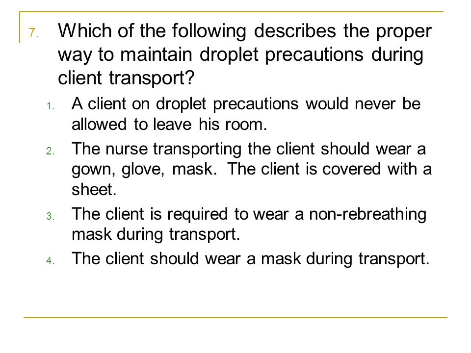 Which of the following describes the proper way to maintain droplet precautions during client transport