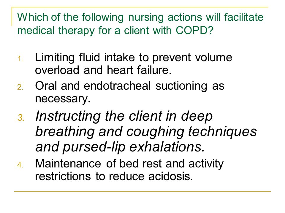 Which of the following nursing actions will facilitate medical therapy for a client with COPD