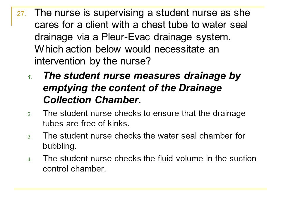 The nurse is supervising a student nurse as she cares for a client with a chest tube to water seal drainage via a Pleur-Evac drainage system. Which action below would necessitate an intervention by the nurse