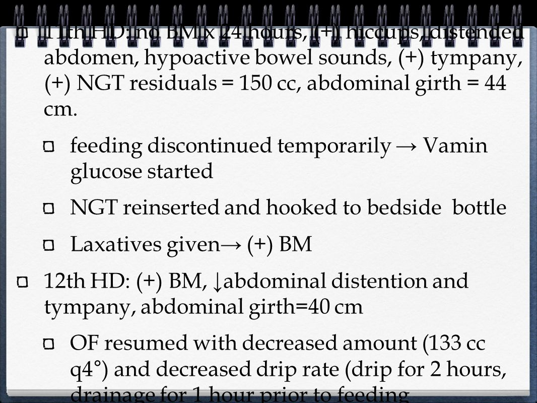 11th HD: no BM x 24 hours, (+) hiccups, distended abdomen, hypoactive bowel sounds, (+) tympany, (+) NGT residuals = 150 cc, abdominal girth = 44 cm.