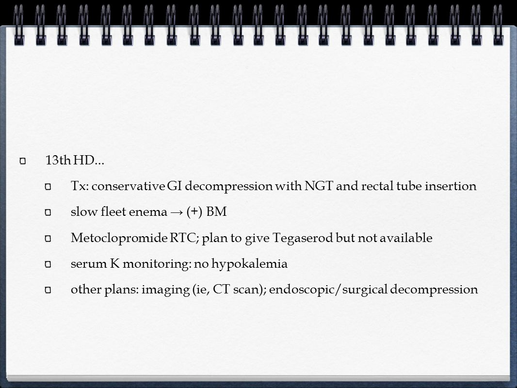 13th HD... Tx: conservative GI decompression with NGT and rectal tube insertion. slow fleet enema → (+) BM.
