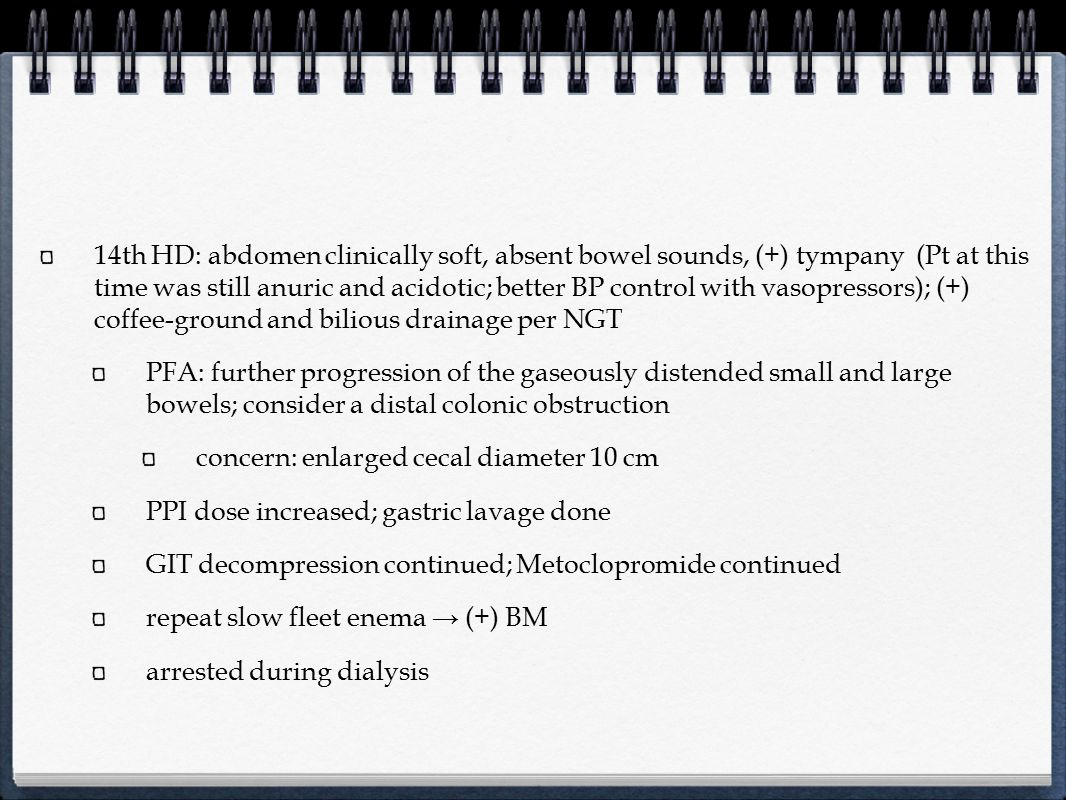 14th HD: abdomen clinically soft, absent bowel sounds, (+) tympany (Pt at this time was still anuric and acidotic; better BP control with vasopressors); (+) coffee-ground and bilious drainage per NGT
