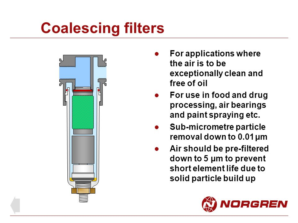 Coalescing filters For applications where the air is to be exceptionally clean and free of oil.