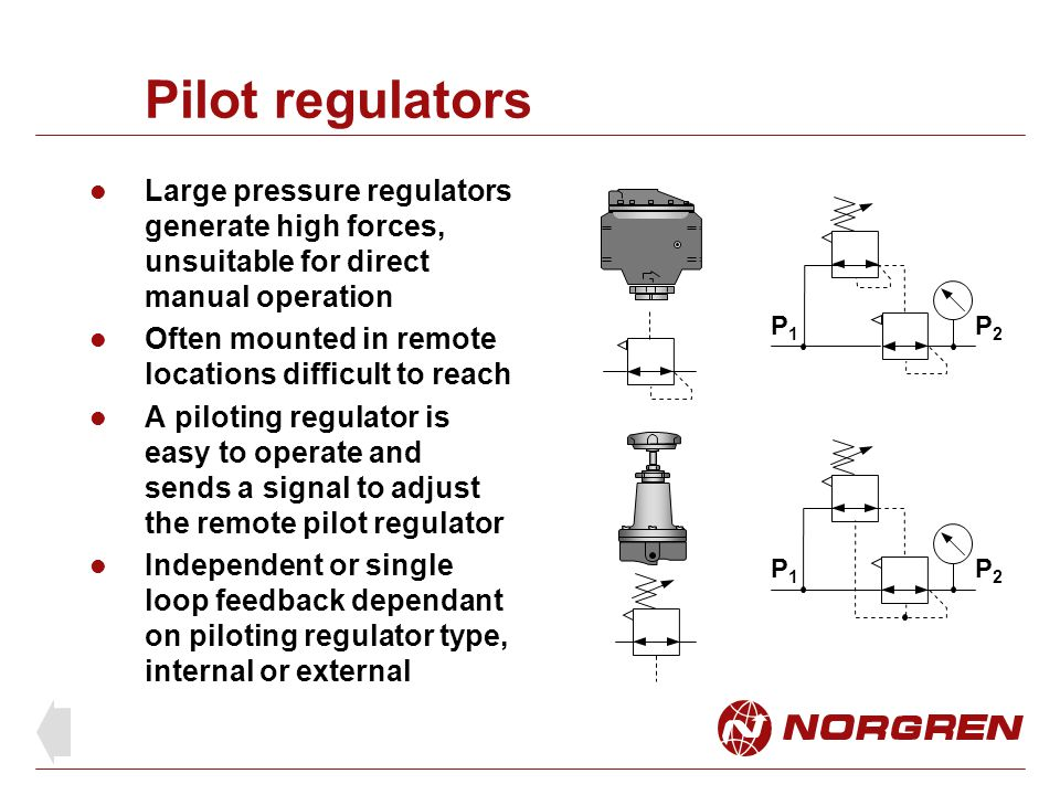 Pilot regulators Large pressure regulators generate high forces, unsuitable for direct manual operation.