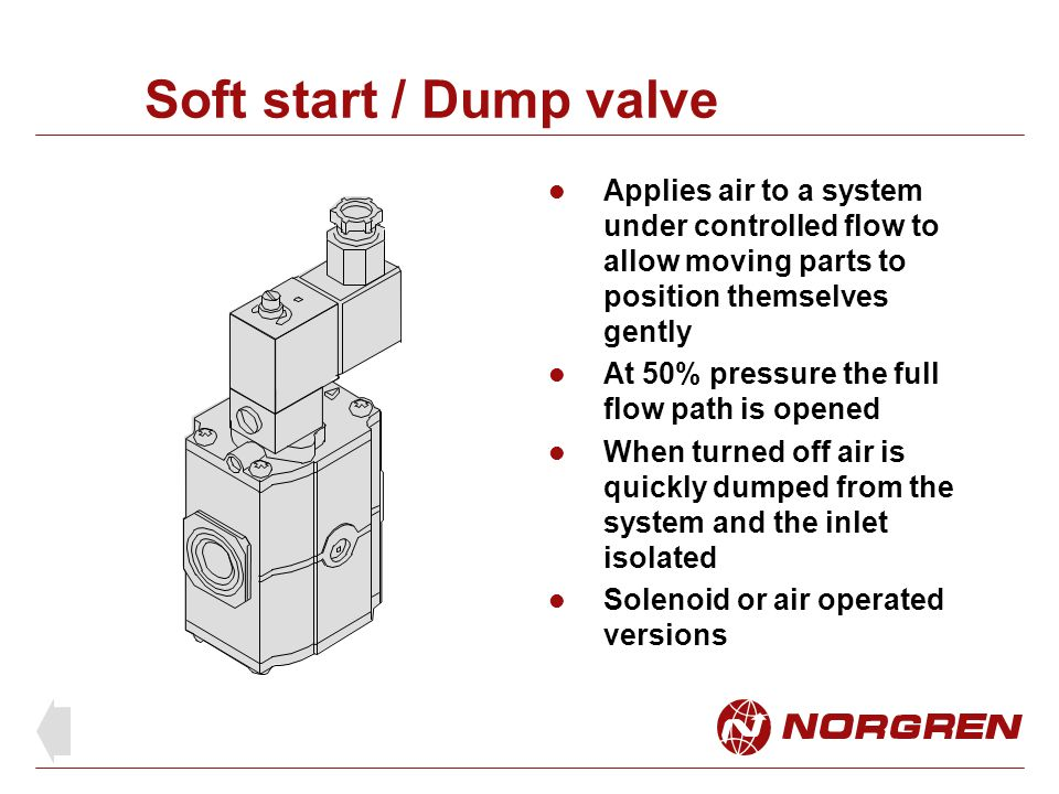 Soft start / Dump valve Applies air to a system under controlled flow to allow moving parts to position themselves gently.